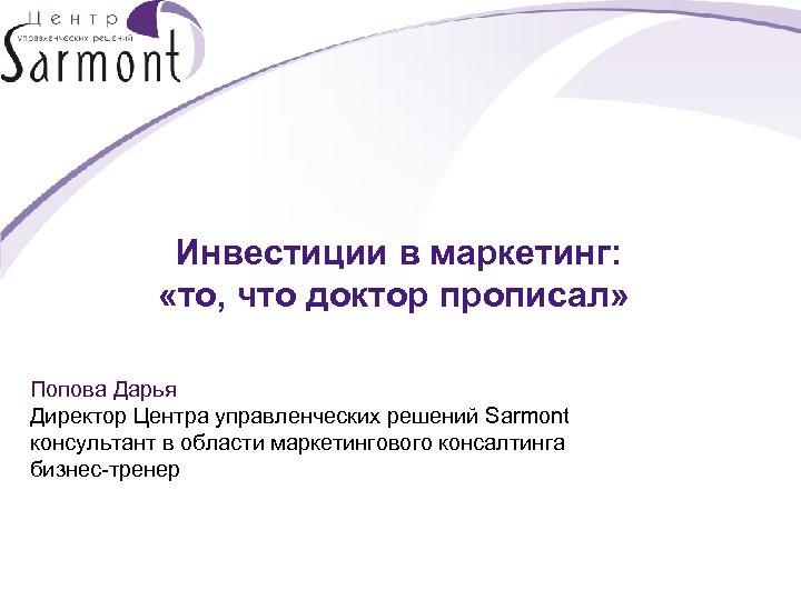 Инвестиции в маркетинг: «то, что доктор прописал» Попова Дарья Директор Центра управленческих решений Sarmont