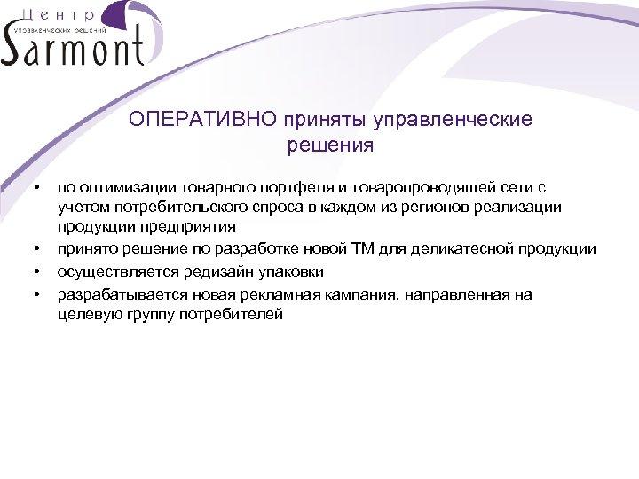 ОПЕРАТИВНО приняты управленческие решения • • по оптимизации товарного портфеля и товаропроводящей сети с
