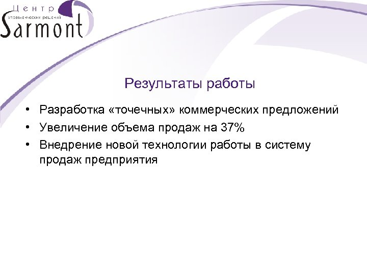 Результаты работы • Разработка «точечных» коммерческих предложений • Увеличение объема продаж на 37% •