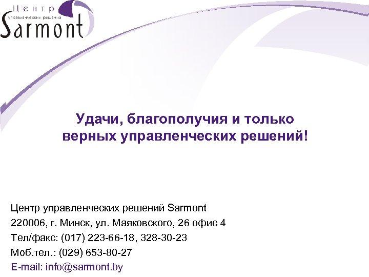 Удачи, благополучия и только верных управленческих решений! Центр управленческих решений Sarmont 220006, г. Минск,