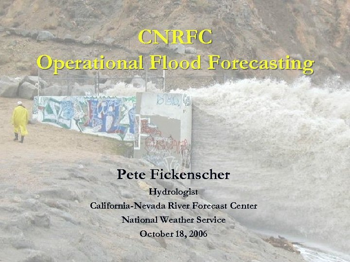 CNRFC Operational Flood Forecasting Pete Fickenscher Hydrologist California-Nevada River Forecast Center National Weather Service