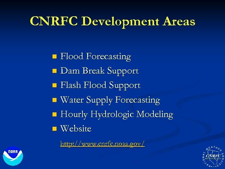 CNRFC Development Areas Flood Forecasting n Dam Break Support n Flash Flood Support n