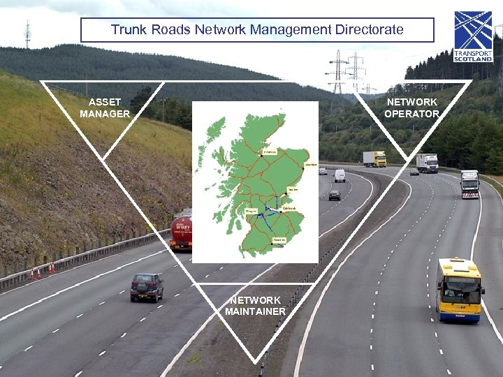 Trunk Roads Network Management Directorate ASSET MANAGER NETWORK OPERATOR NETWORK MAINTAINER
