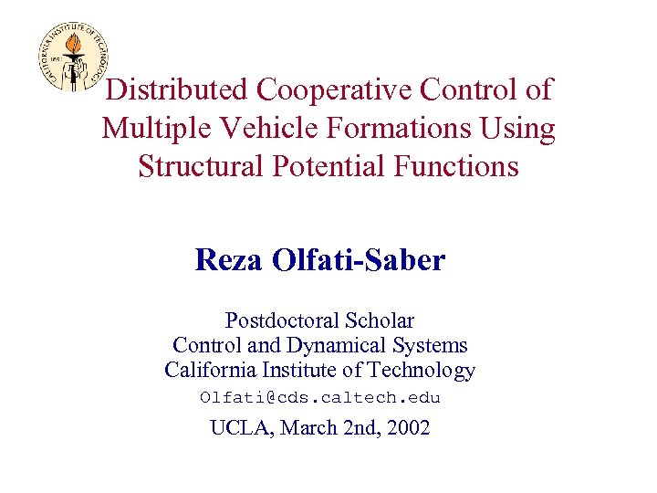 Distributed Cooperative Control of Multiple Vehicle Formations Using Structural Potential Functions Reza Olfati-Saber Postdoctoral