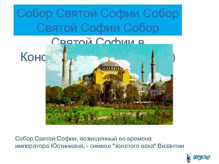 Собор Святой Софии в Константинополе (532 -537) Собор Святой Софии, возведенный во времена императора