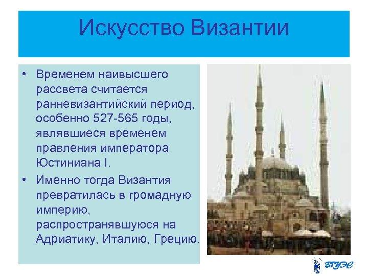 Искусство Византии • Временем наивысшего рассвета считается ранневизантийский период, особенно 527 -565 годы, являвшиеся