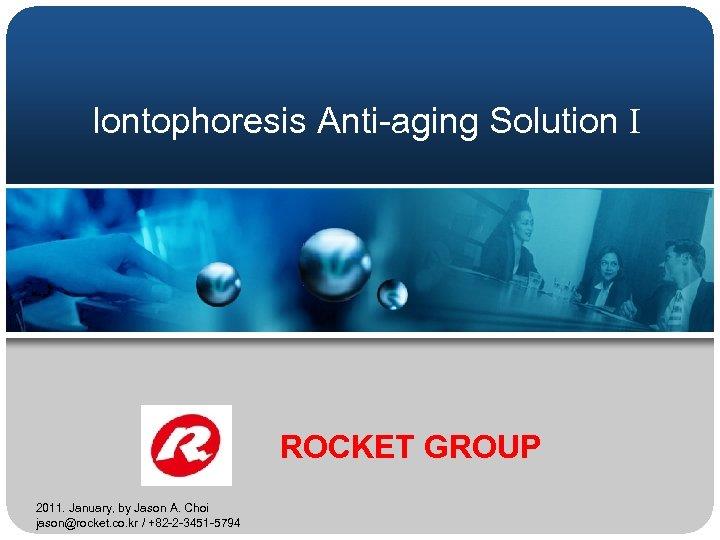 Iontophoresis Anti-aging Solution I ROCKET GROUP 2011. January, by Jason A. Choi jason@rocket. co.
