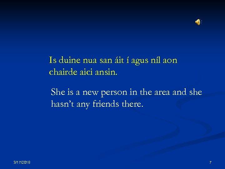 Is duine nua san áit í agus níl aon chairde aici ansin. She is