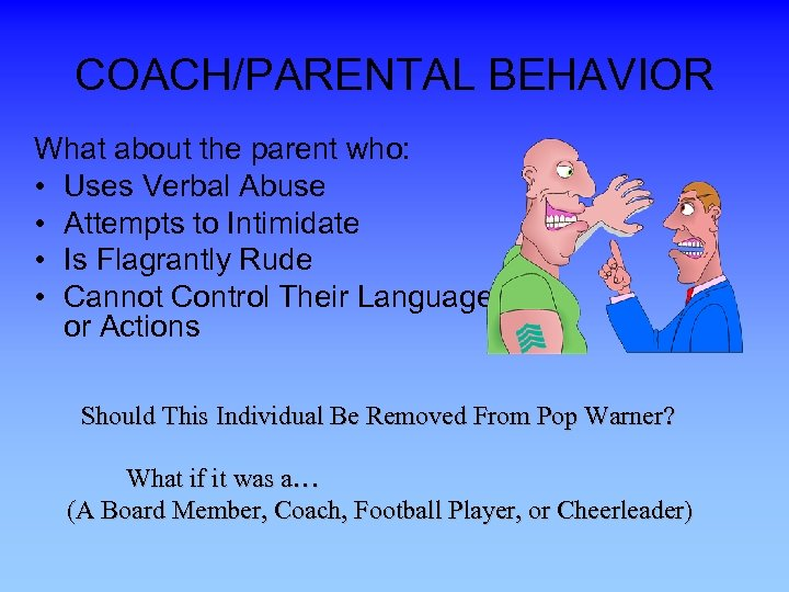 COACH/PARENTAL BEHAVIOR What about the parent who: • Uses Verbal Abuse • Attempts to