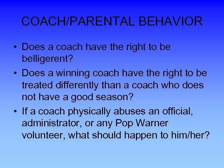 COACH/PARENTAL BEHAVIOR • Does a coach have the right to be belligerent? • Does