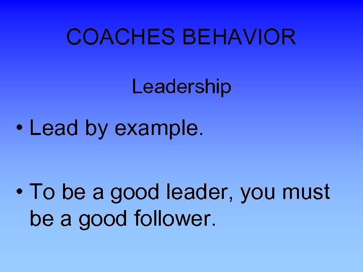 COACHES BEHAVIOR Leadership • Lead by example. • To be a good leader, you