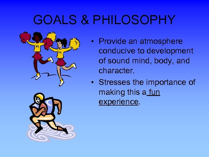 GOALS & PHILOSOPHY • Provide an atmosphere conducive to development of sound mind, body,