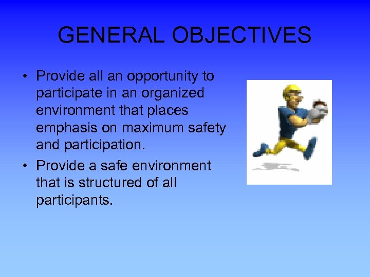 GENERAL OBJECTIVES • Provide all an opportunity to participate in an organized environment that