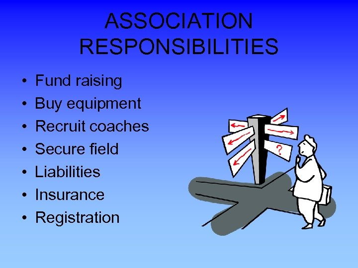 ASSOCIATION RESPONSIBILITIES • • Fund raising Buy equipment Recruit coaches Secure field Liabilities Insurance
