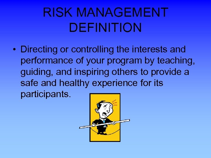 RISK MANAGEMENT DEFINITION • Directing or controlling the interests and performance of your program
