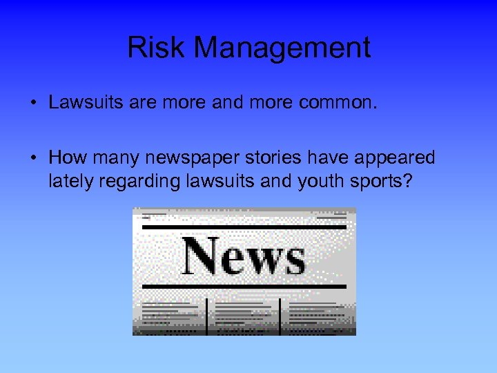 Risk Management • Lawsuits are more and more common. • How many newspaper stories