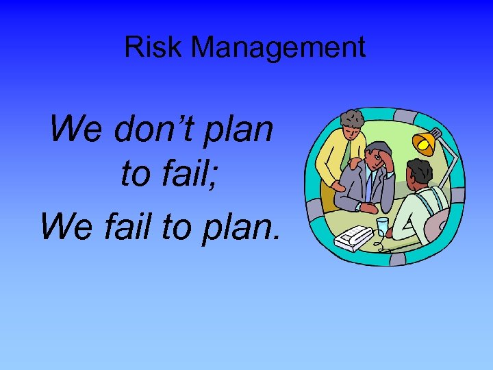 Risk Management We don't plan to fail; We fail to plan.