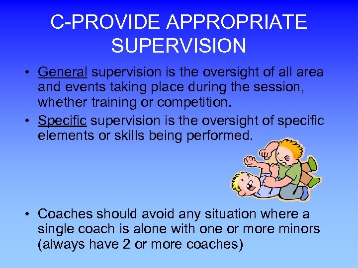 C-PROVIDE APPROPRIATE SUPERVISION • General supervision is the oversight of all area and events