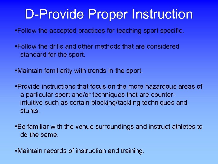 D-Provide Proper Instruction • Follow the accepted practices for teaching sport specific. • Follow