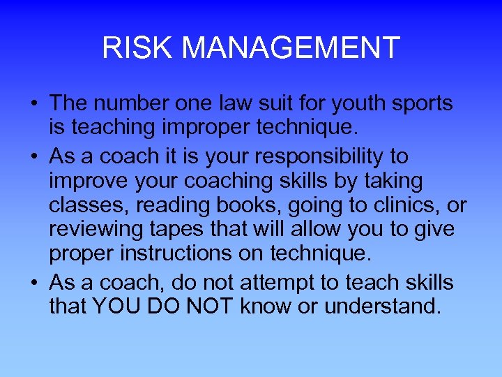 RISK MANAGEMENT • The number one law suit for youth sports is teaching improper