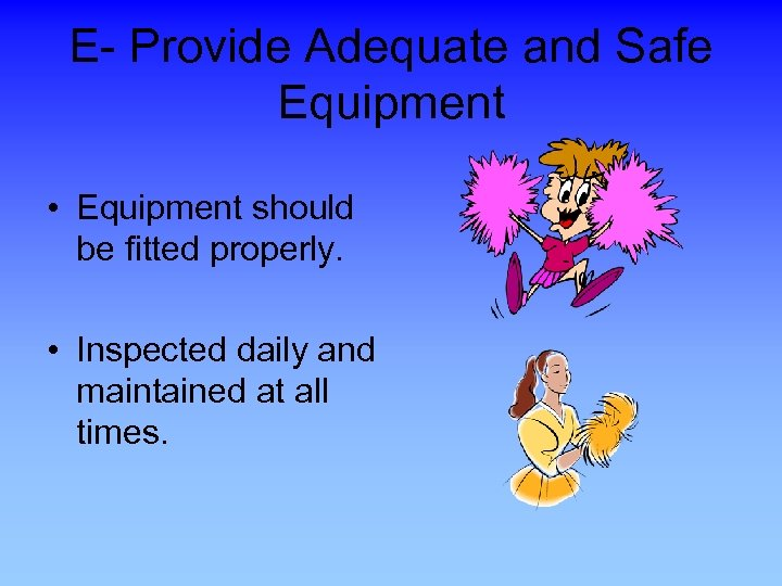 E- Provide Adequate and Safe Equipment • Equipment should be fitted properly. • Inspected