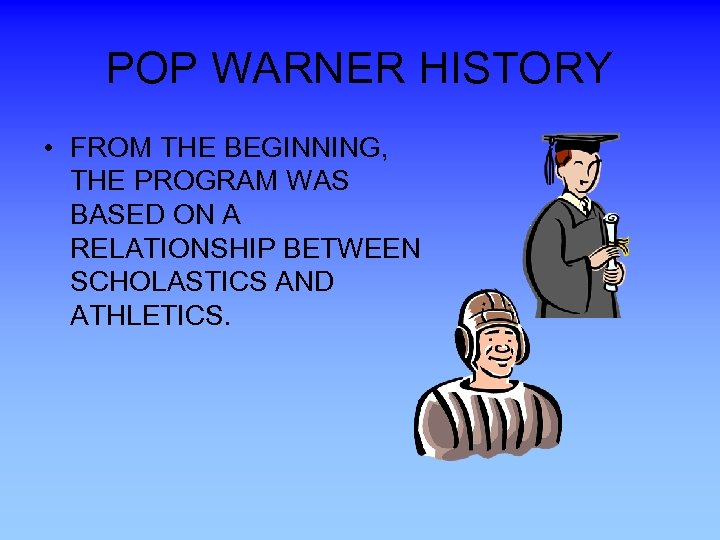POP WARNER HISTORY • FROM THE BEGINNING, THE PROGRAM WAS BASED ON A RELATIONSHIP