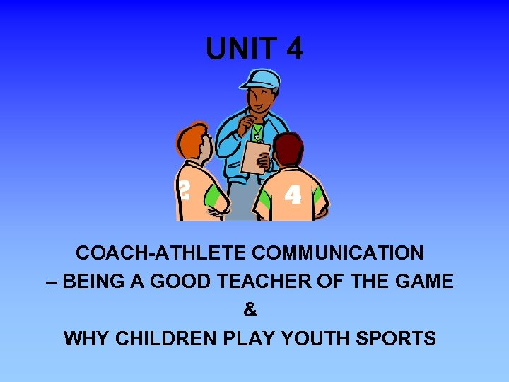 UNIT 4 COACH-ATHLETE COMMUNICATION – BEING A GOOD TEACHER OF THE GAME & WHY