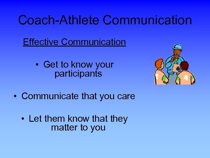 Coach-Athlete Communication Effective Communication • Get to know your participants • Communicate that you