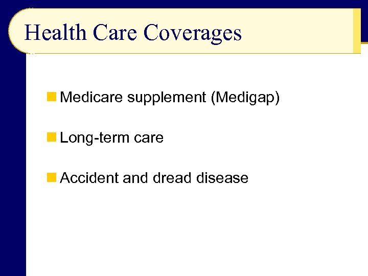 Health Care Coverages n Medicare supplement (Medigap) n Long-term care n Accident and dread