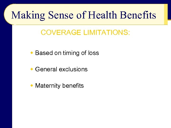 Making Sense of Health Benefits COVERAGE LIMITATIONS: w Based on timing of loss w