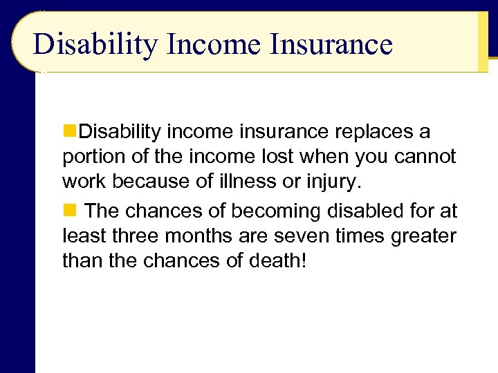 Disability Income Insurance n. Disability income insurance replaces a portion of the income lost