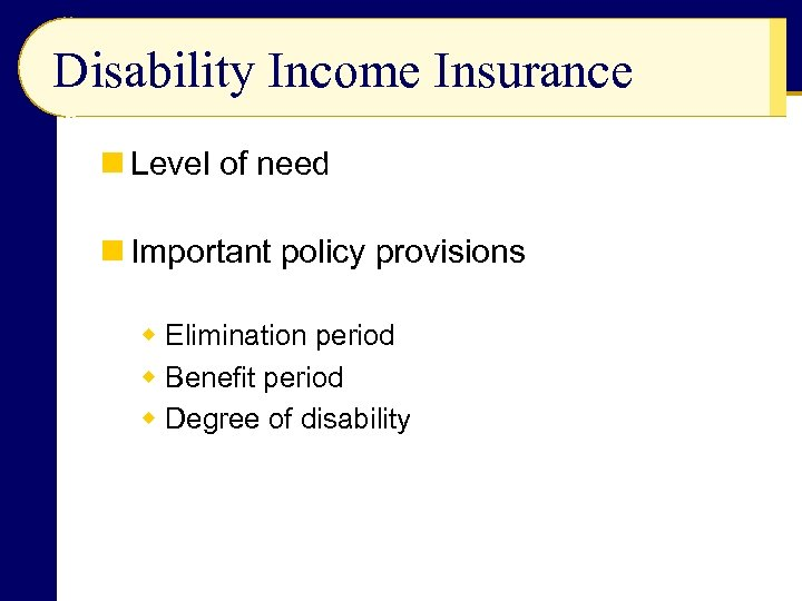 Disability Income Insurance n Level of need n Important policy provisions w Elimination period