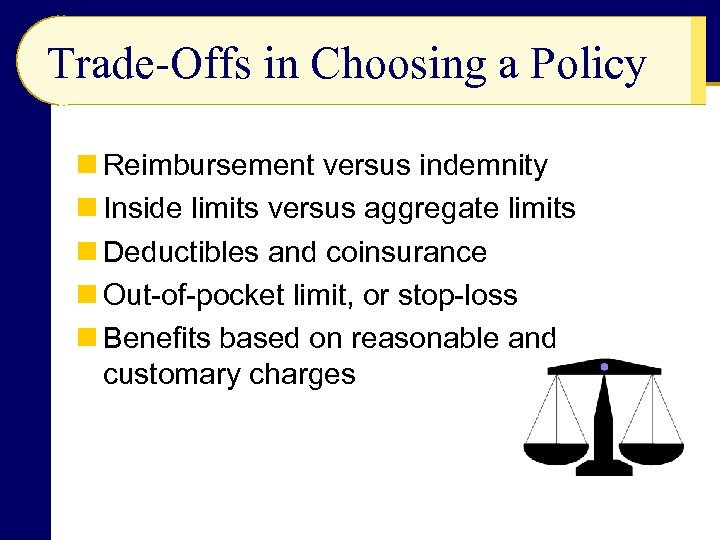 Trade-Offs in Choosing a Policy n Reimbursement versus indemnity n Inside limits versus aggregate