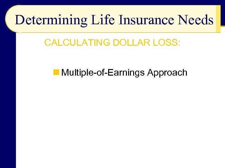 Determining Life Insurance Needs CALCULATING DOLLAR LOSS: n Multiple-of-Earnings Approach
