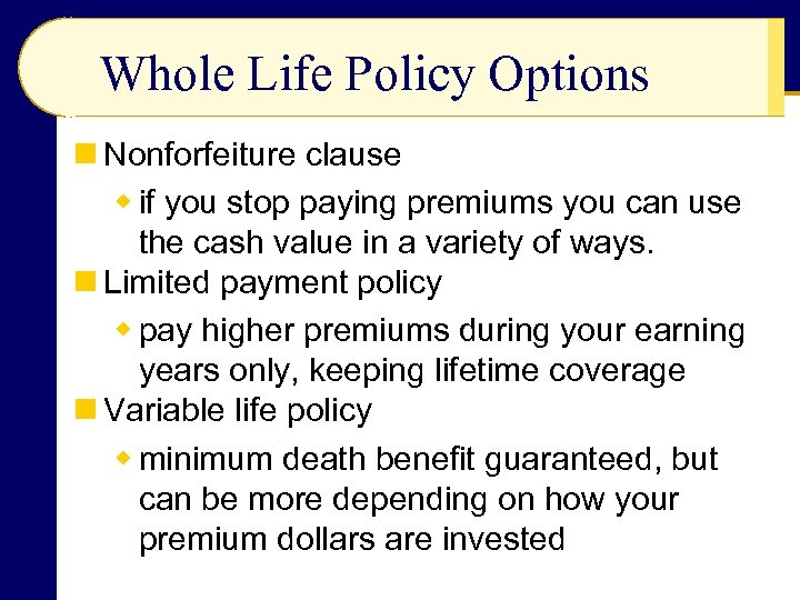 Whole Life Policy Options n Nonforfeiture clause w if you stop paying premiums you