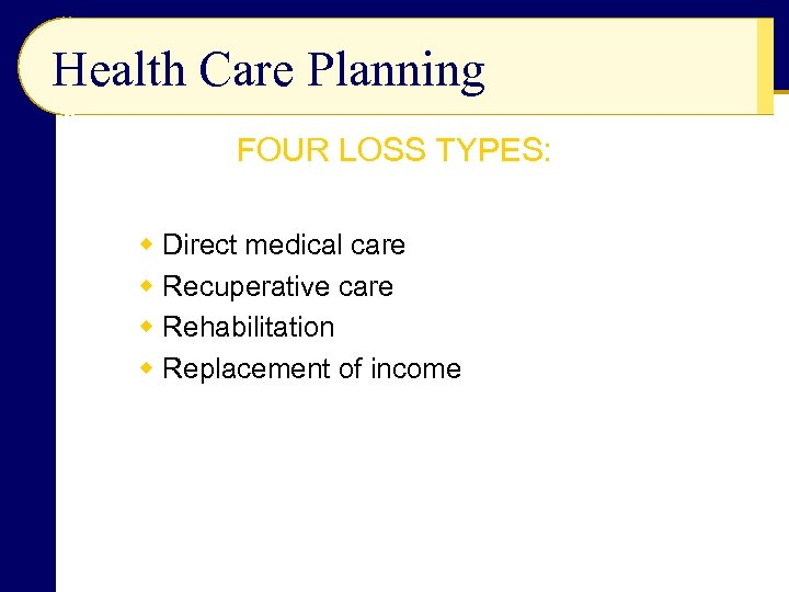 Health Care Planning FOUR LOSS TYPES: w Direct medical care w Recuperative care w