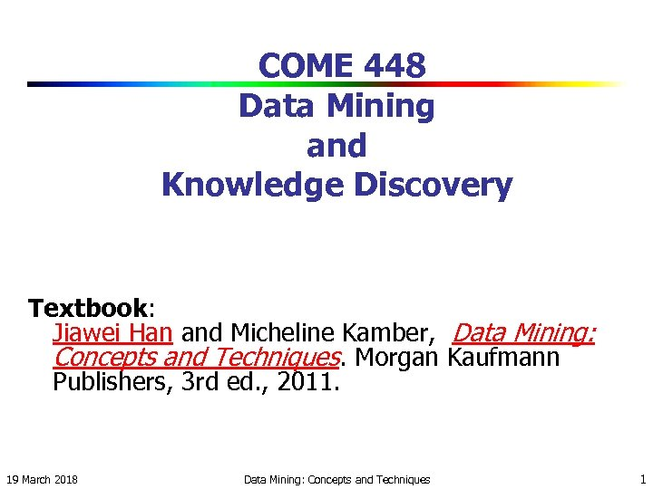 COME 448 Data Mining and Knowledge Discovery Textbook: Jiawei Han and Micheline Kamber, Data