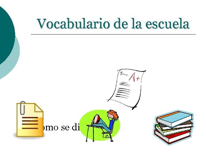 Vocabulario de la escuela ¿Cómo se dice…. . ?