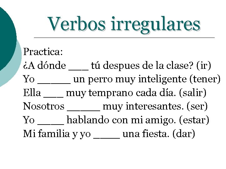 Verbos irregulares Practica: ¿A dónde ___ tú despues de la clase? (ir) Yo _____