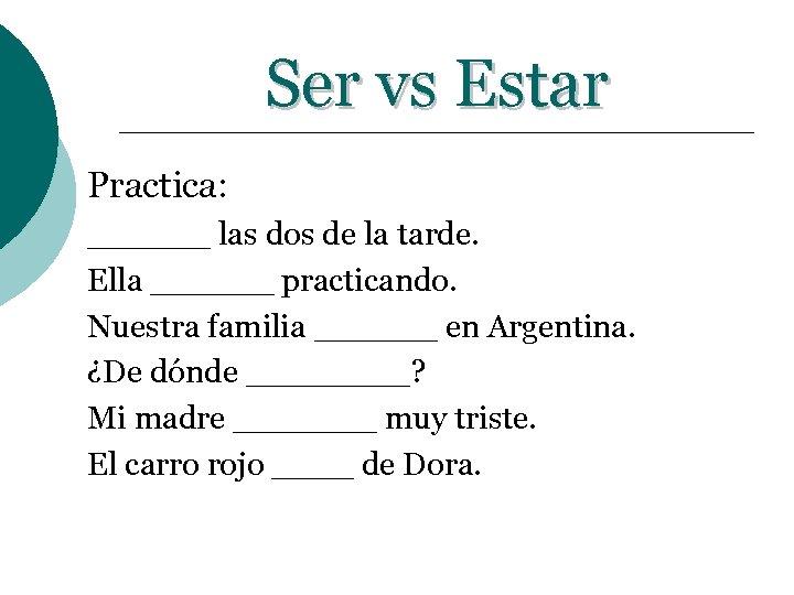 Ser vs Estar Practica: ______ las dos de la tarde. Ella ______ practicando. Nuestra