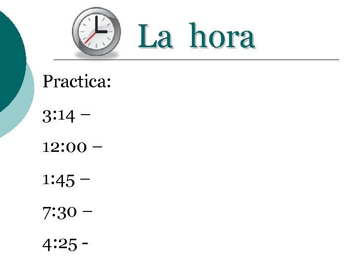 La hora Practica: 3: 14 – 12: 00 – 1: 45 – 7: 30