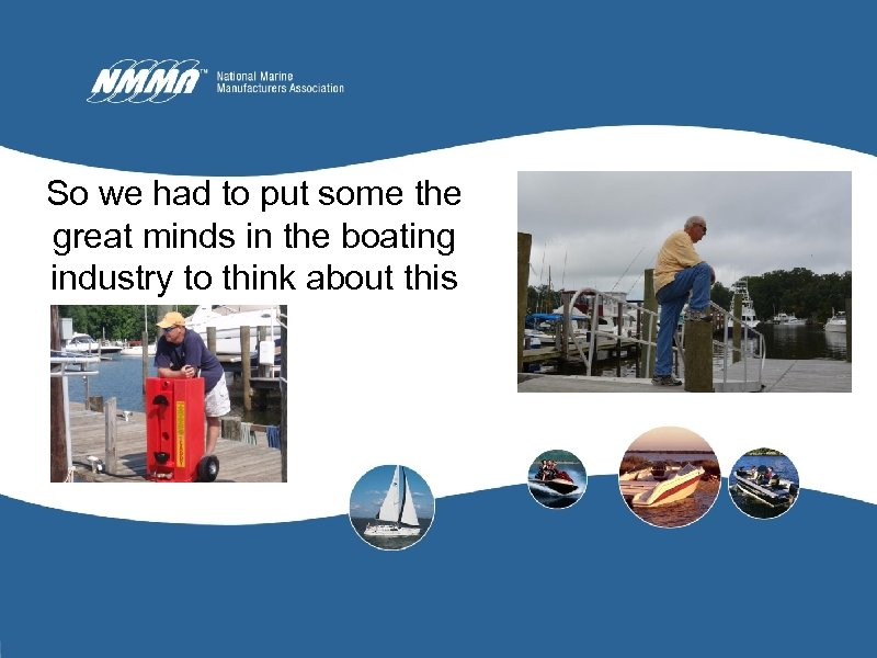 So we had to put some the great minds in the boating industry to