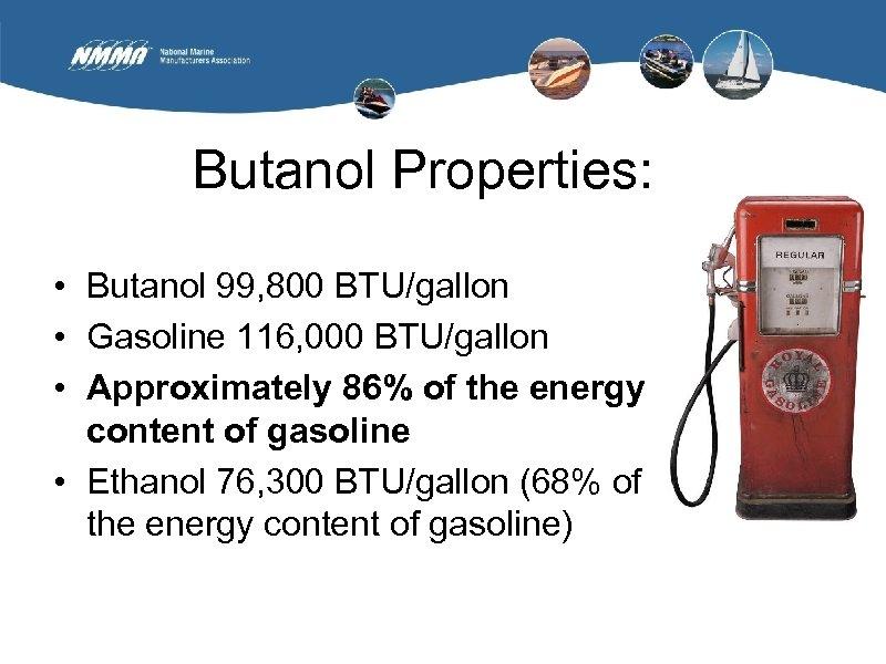 Butanol Properties: • Butanol 99, 800 BTU/gallon • Gasoline 116, 000 BTU/gallon • Approximately