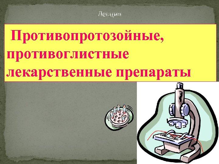 Лекция Противопротозойные, противоглистные лекарственные препараты