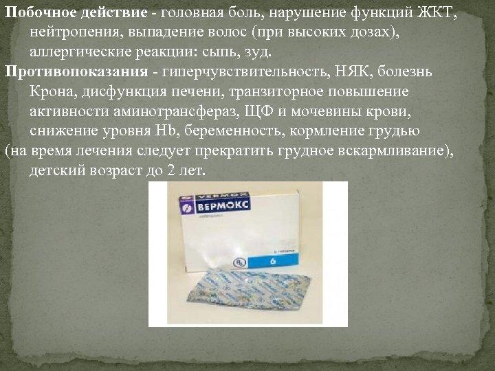 Побочное действие - головная боль, нарушение функций ЖКТ, нейтропения, выпадение волос (при высоких дозах),