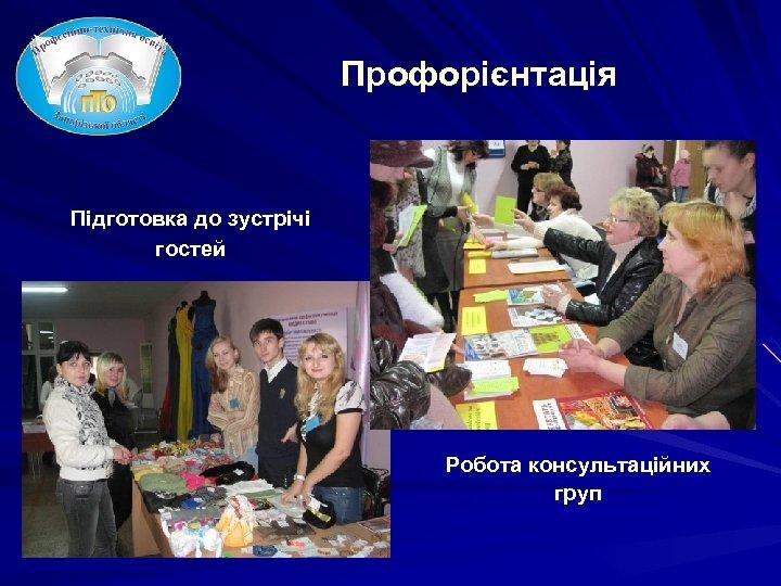 Профорієнтація Підготовка до зустрічі гостей Робота консультаційних груп