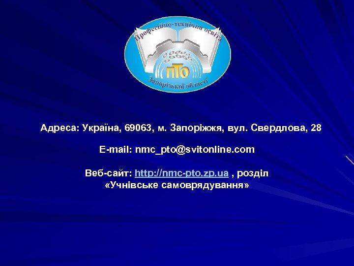 Адреса: Україна, 69063, м. Запоріжжя, вул. Свердлова, 28 E-mail: nmc_pto@svitonline. com Веб-сайт: http: //nmc-pto.