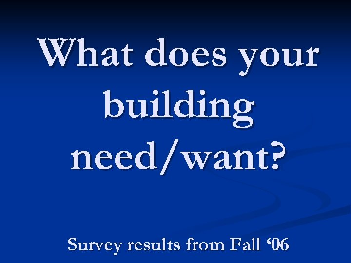 What does your building need/want? Survey results from Fall ' 06