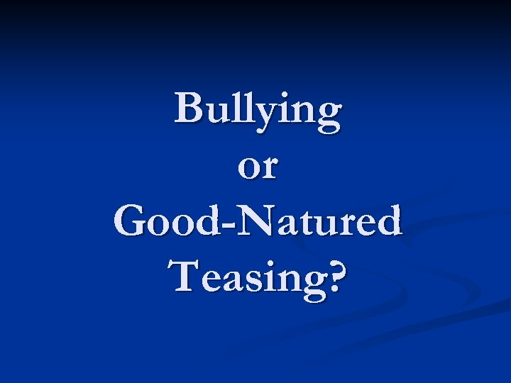 Bullying or Good-Natured Teasing?