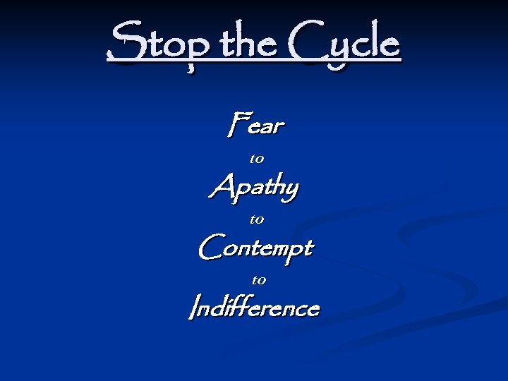 Stop the Cycle Fear to Apathy to Contempt to Indifference